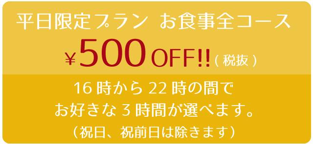 平日限定プラン(祝日、祝前日は除きます) お食事全コース¥500.-税抜OFF!! 16時から22時の間でお好きな3時間が選べます。